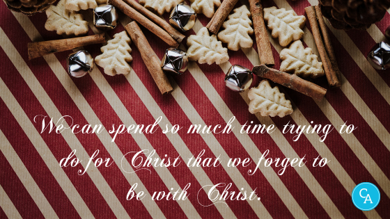 We can spend so much time trying to do for Christ that we forget to be with Christ.